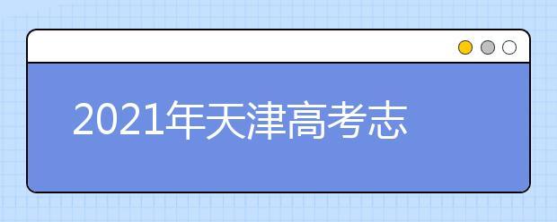 2021年天津高考志愿怎样填报,天津高考志愿填报指南和教程