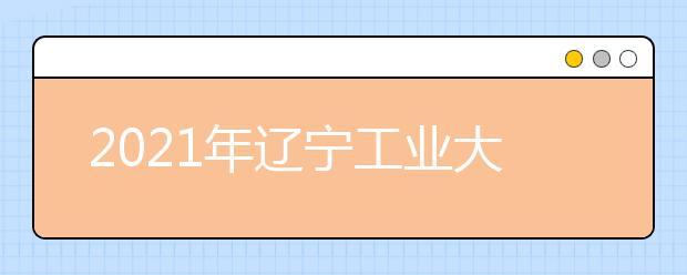 2021年辽宁工业大学艺术类招生简章