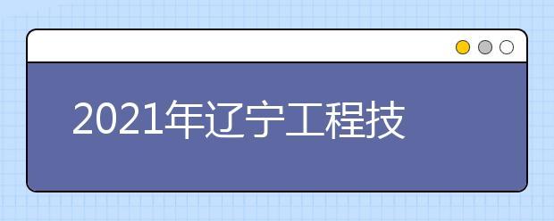 2021年辽宁工程技术大学艺术类招生简章