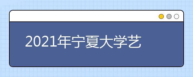 2021年宁夏大学艺术类招生简章