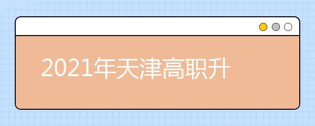 2021年天津高职升本科考试报名条件及时间
