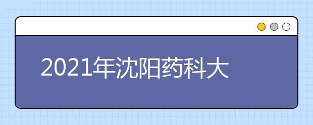 2021年沈阳药科大学有哪些王牌专业?