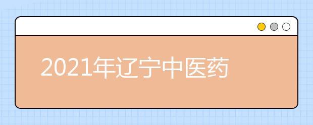 2021年辽宁中医药大学有哪些王牌专业?
