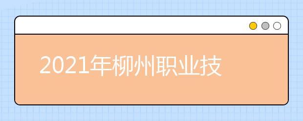 2021年柳州职业技术学院王牌专业有哪些?