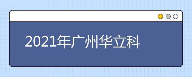 2021年广州华立科技职业学院王牌专业有哪些?