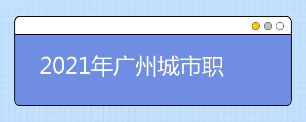 2021年广州城市职业学院王牌专业有哪些?
