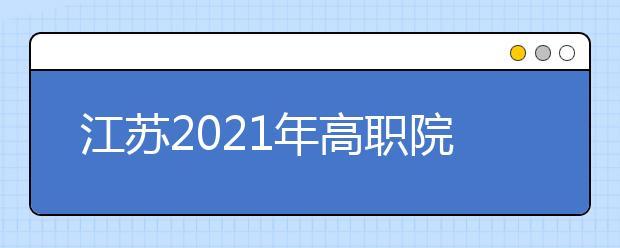 江苏2021年高职院校考试招生制度改革方案