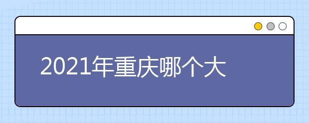 2021年重庆哪个大学专业就业率最高?