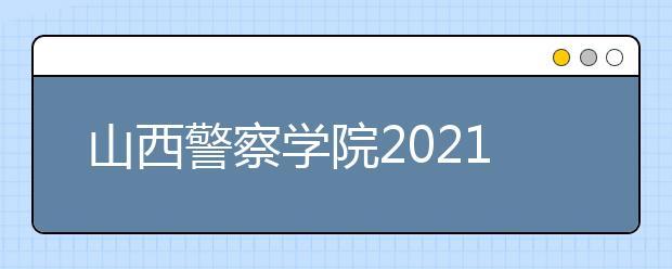 山西警察学院2021年报考条件