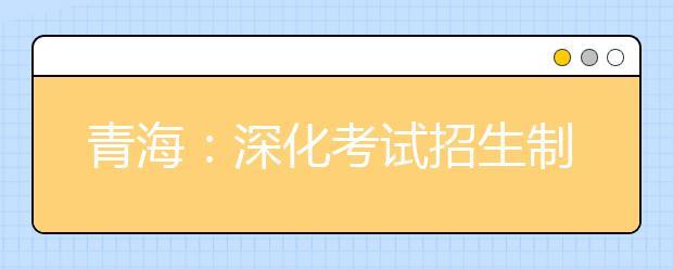 青海:深化考试招生制度改革实施方案