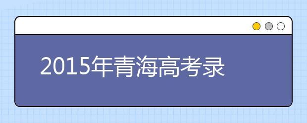 2019年青海高考录取加分投档及优先录取条件