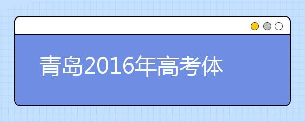 青岛2019年高考体检3月25日开始 春夏季考生都要参加