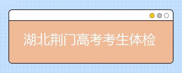 湖北荆门高考考生体检工作3月17日-31日举行