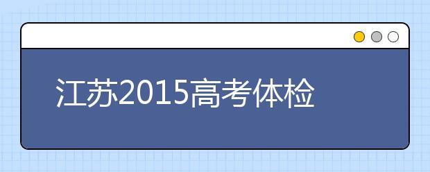 江苏2019高考体检时间:4月15日前