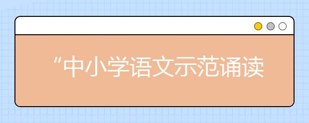 """""""中小学语文示范诵读库""""作品5月19日上线"""