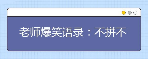 老师爆笑语录:不拼不搏高三白活;不苦不累高三没味!