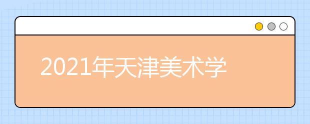 2021年天津美术学院部分省市线上初选时间调整