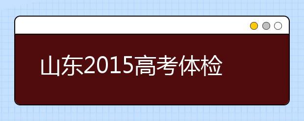 山东2019高考体检将于3月25日-4月15日进行