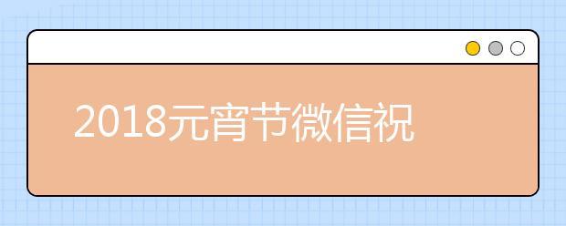 2019元宵节微信祝福语大全