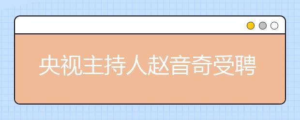 """央视主持人赵音奇受聘为学而思网校""""AE英语推荐大使"""""""