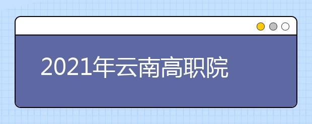 2021年云南高职院校单独考试招生报考工作安排