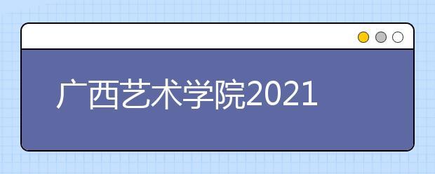 广西艺术学院2021年艺术类招生专业及录取办法