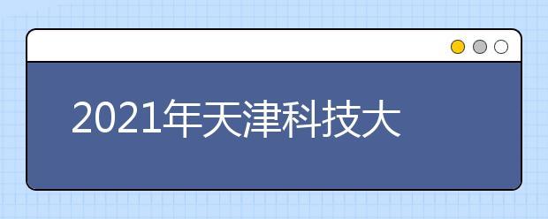 2021年天津科技大学美术类专业招生计划及录取原则