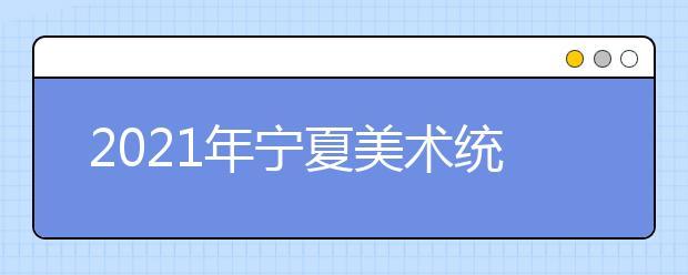 2021年宁夏美术统考合格线