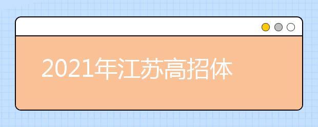 2021年江苏高招体育类专业招生考试安排