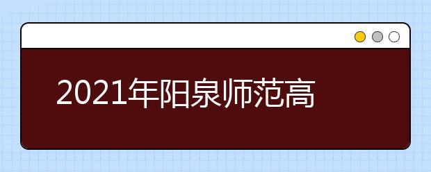 2021年阳泉师范高等专科学校王牌专业