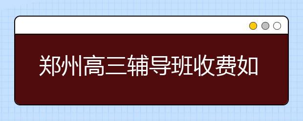 郑州高三辅导班收费如何?