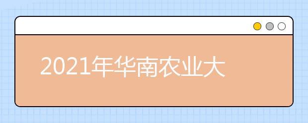 2021年华南农业大学王牌专业有哪些?