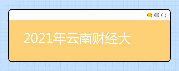 2021年云南财经大学学费一年多少钱?