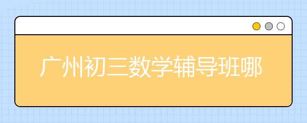 广州初三数学辅导班哪家正规