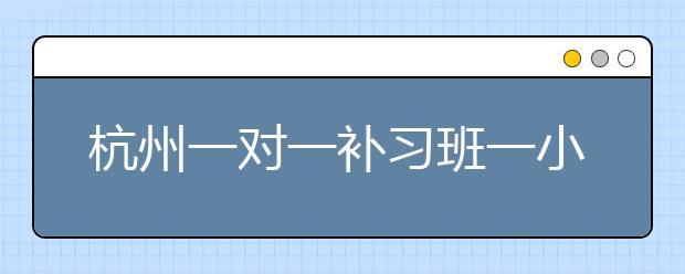 杭州一对一补习班一小时多少钱?