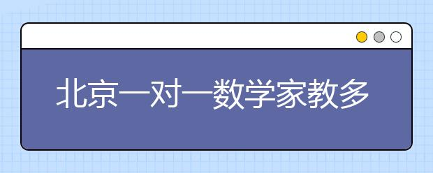 北京一对一数学家教多少钱?
