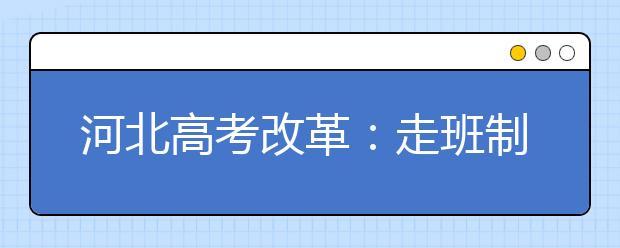 """河北高考改革:走班制 """"6选3""""会带来什么"""