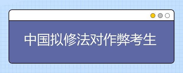 中国拟修法对作弊考生取消成绩 停考1年至3年