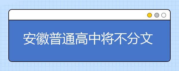 安徽普通高中将不分文理科 拟2019年秋季开始