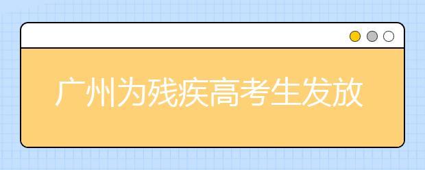 广州为残疾高考生发放185万多元奖学金