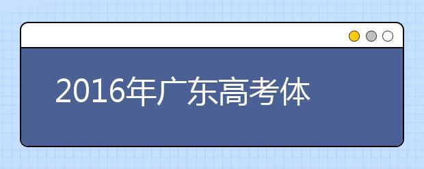 2019年广东高考体检3月20日-4月20日进行