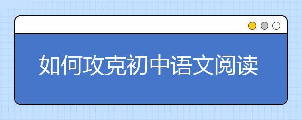 """如何攻克初中语文阅读理解""""得分荒""""? 名师为你支招"""