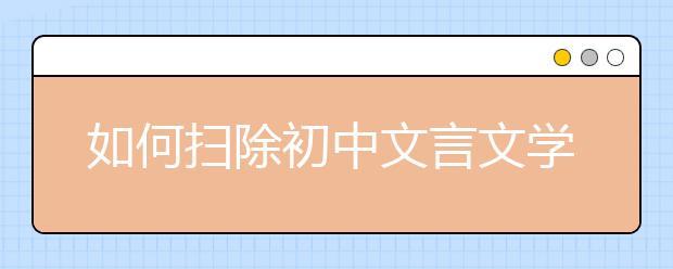 """如何扫除初中文言文学习障碍 名师教你三招""""制敌"""""""