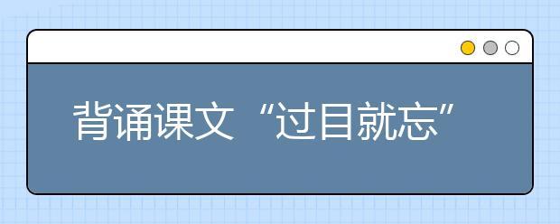 """背诵课文""""过目就忘"""" 新东方在线建议掌握这套科学记忆法"""