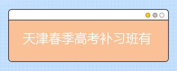 天津春季高考补习班有哪些?怎么选择合适的补习班?