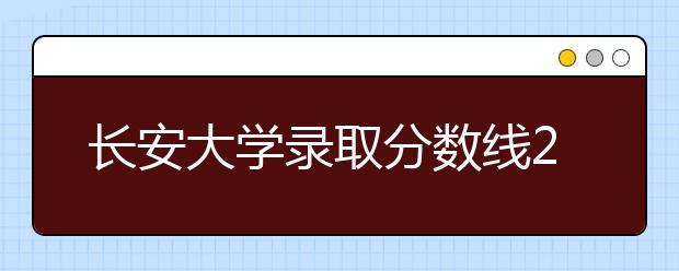 长安大学录取分数线2021年