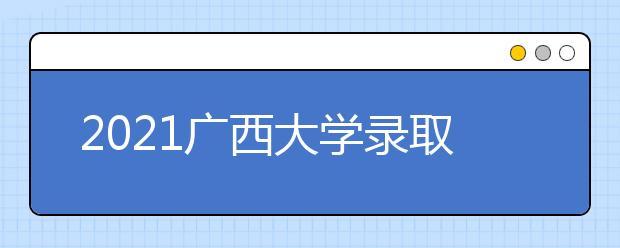 2021广西大学录取分数线是多少