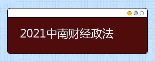 2021中南财经政法大学各省录取分数线