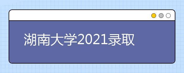 湖南大学2021录取分数线