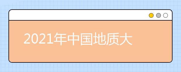 2021年中国地质大学(武汉)录取分数线(附历年录取分数线)